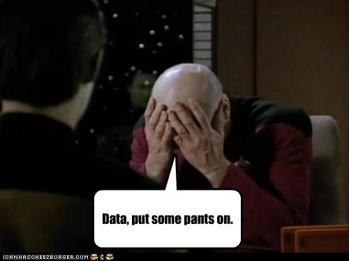 Captain Picard,data,facepalm,patrick stewart,put some pants on,Star Trek,the next generation