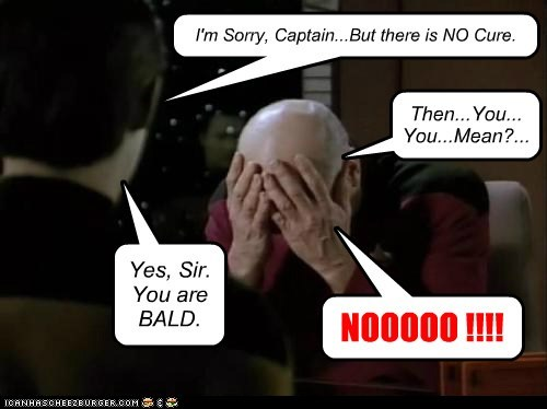 I'm Sorry, Captain...But there is NO Cure. Then...You... You...Mean?... Yes, Sir. You are BALD. NOOOOO !!!!