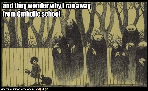 and they wonder why I ran away from Catholic school