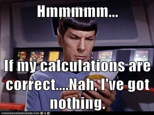 Hmmmmm... If my calculations are correct....Nah, I've got nothing. - Set  Phasers to LOL - sci fi fantasy