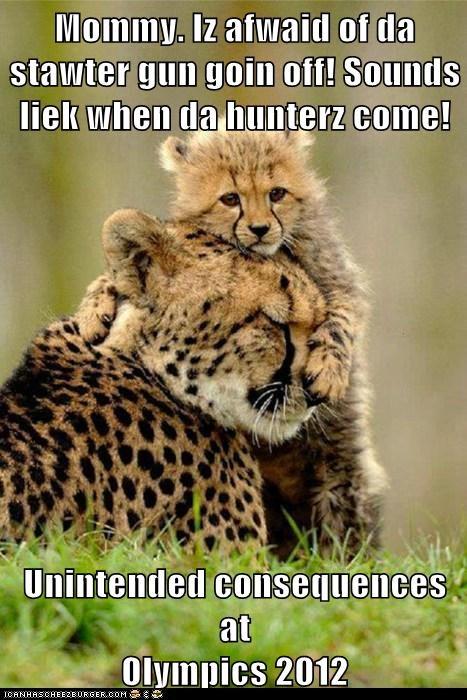 Mommy. Iz afwaid of da stawter gun goin off! Sounds liek when da hunterz come!  Unintended consequences at                                            Olympics 2012