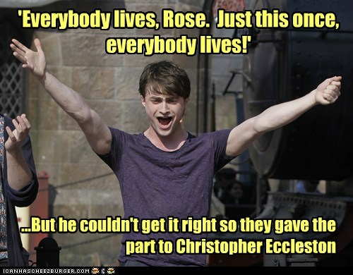...But he couldn't get it right so they gave the part to Christopher Eccleston 'Everybody lives, Rose. Just this once, everybody lives!'