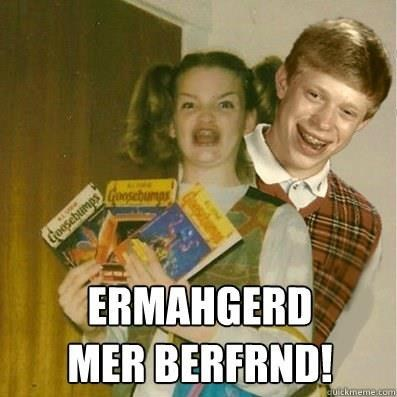 bad luck brian,Ermahgerd,friend,Memes