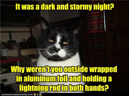 It was a dark and stormy night? Why weren't you outside wrapped in aluminum foil and holding a lightning rod in both hands?