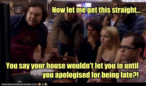 Now let me get this straight... You say your house wouldn't let you in until you apologised for being late?!