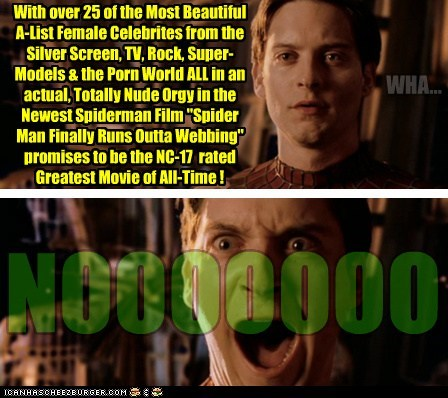 """With over 25 of the Most Beautiful A-List Female Celebrites from the Silver Screen, TV, Rock, Super-Models & the Porn World ALL in an actual, Totally Nude Orgy in the Newest Spiderman Film """"Spider Man Finally Runs Outta Webbing"""" promises to be the NC-17 rated Greatest Movie of All-Time ! WHA... NOOOOOOO"""
