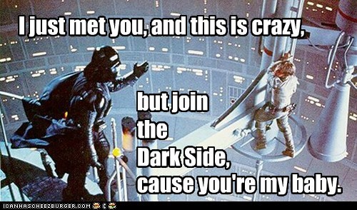 I just met you, and this is crazy, cause you're my baby. but join the Dark Side,