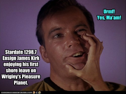 Stardate 1298.7 Ensign James Kirk enjoying his first shore leave on Wrigley's Pleasure Planet. Urmf! Yes, Ma'am!