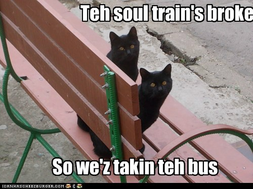 Teh soul train's broke So we'z takin teh bus