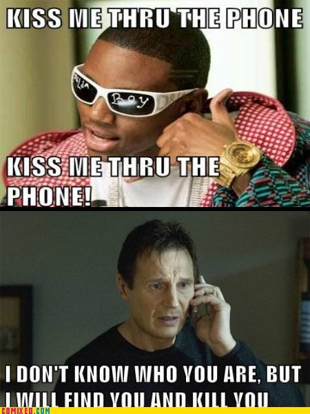 i-dont-know-who-this-is i will kill you kiss me thru the phone liam neeson soulja boy taken the internets