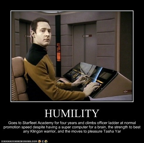 HUMILITY Goes to Starfleet Academy for four years and climbs officer ladder at normal promotion speed despite having a super computer for a brain, the strength to best any Klingon warrior, and the moves to pleasure Tasha Yar