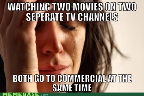 commercials,First World Prob,First World Problems,movies,TV
