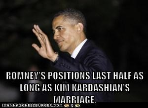 ROMNEY'S POSITIONS LAST HALF AS LONG AS KIM KARDASHIAN'S MARRIAGE.