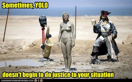 Sometimes, YOLO doesn't begin to do justice to your situation