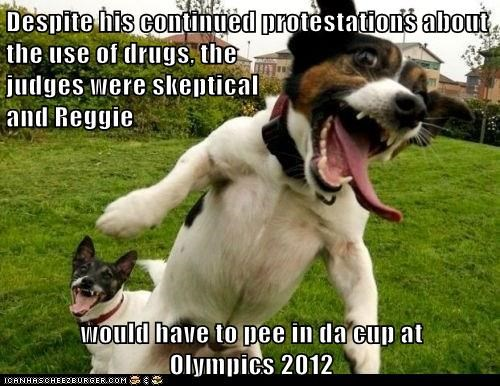 Despite his continued protestations about the use of drugs, the judges were skeptical and Reggie would have to pee in da cup at