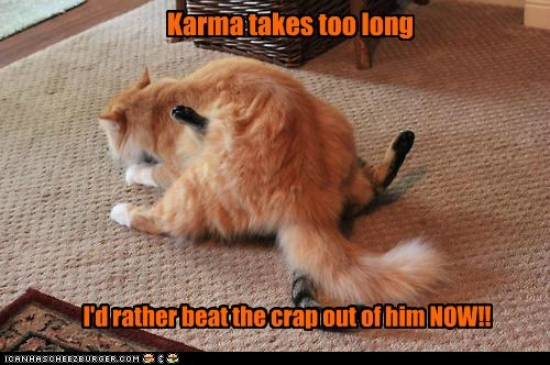 Karma takes too long I'd rather beat the crap out of him NOW!!