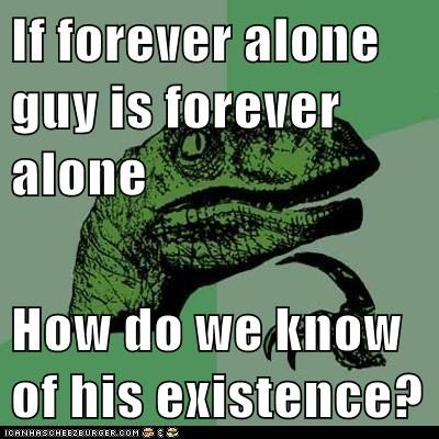 If forever alone guy is forever alone  How do we know of his existence?