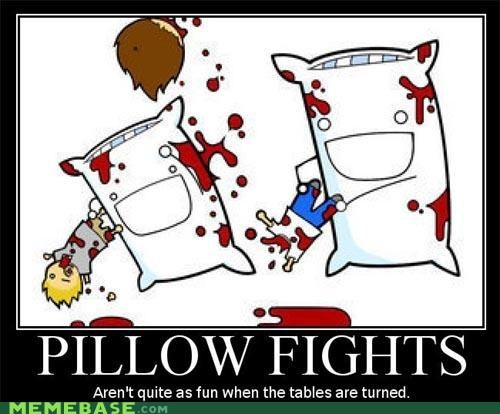 pillow fights,very demotivational,tables,turned,blood everywhere