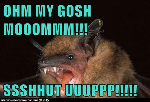 bat,echolocation,omg mom,rude,shut up,teenagers,whining