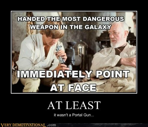 AT LEAST it wasn't a Portal Gun...