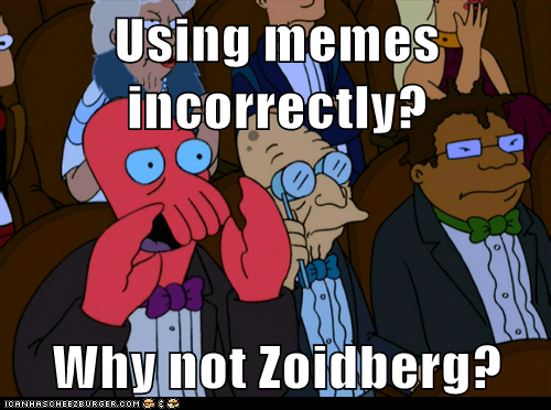 Using memes incorrectly? Why not Zoidberg?