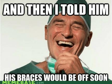 braces dentist lies Memes - 6469575168