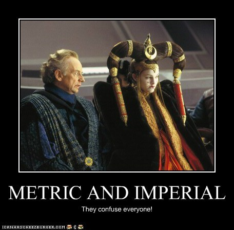 METRIC AND IMPERIAL They confuse everyone!
