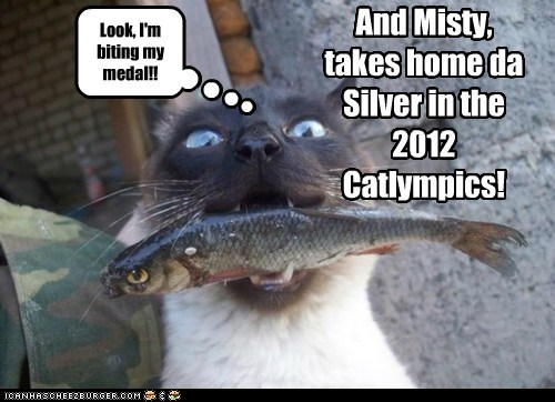 And Misty, takes home da Silver in the 2012 Catlympics! Look, I'm biting my medal!!