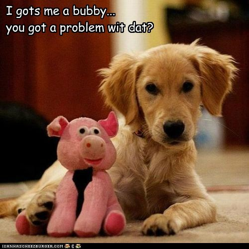 I gots me a bubby... you got a problem wit dat?