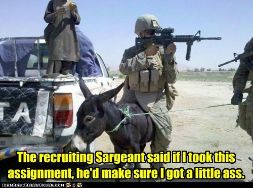 The recruiting Sargeant said if I took this assignment, he'd make sure I got a little ass.