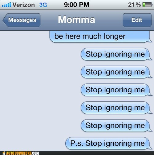 annoying,ignored,stop ignoring me