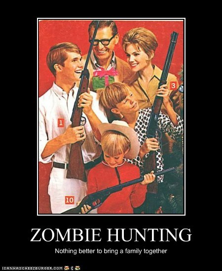 ZOMBIE HUNTING Nothing better to bring a family together
