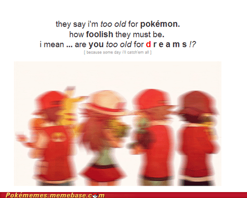 catch em all,dreams,foolish,Pokémon,the internets,too old