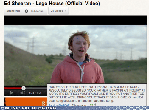 Text - Ed Sheeran - Lego House (Official Video) EdSheeran 24 videos Subscribe RON WEASLEY! HOW DARE YOU LIP SYNC TOA MUGGLE SONG! ABSOLUTELY DISGUSTED, YOUR FATHER IS FACING AN INQUIRY AT WORK, ITS ENTIRELY YOUR FAULT AND IF YOU PUT ANOTHER TOE OUT OF LINE WE'LL BRING YOU STRAIGHT BACK HOME. Oh and Ed dear, congratulations on another fabulous song. 0:31/4:06 Ed 73 RandomPieROAR 2 hours ago MUSIC.FAILBLOG.ORG