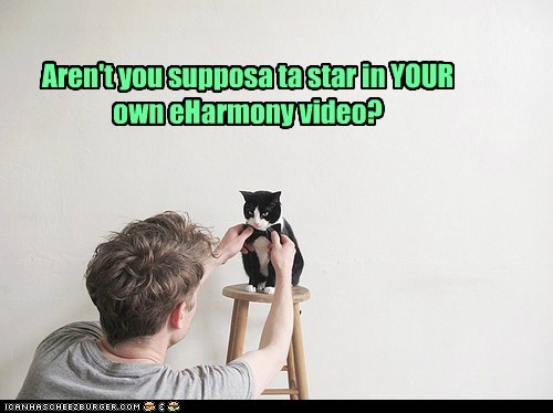Aren't you supposa ta star in YOUR own eHarmony video?