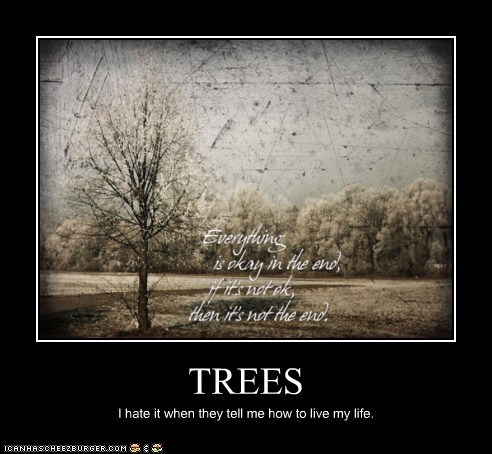 TREES I hate it when they tell me how to live my life.