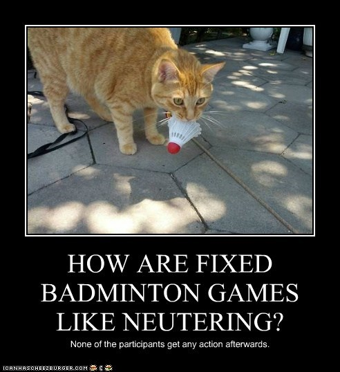 HOW ARE FIXED BADMINTON GAMES LIKE NEUTERING? None of the participants get any action afterwards.