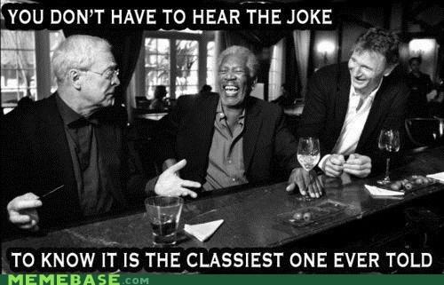 classy,liam neeson,Memes,michael caine,Morgan Freeman