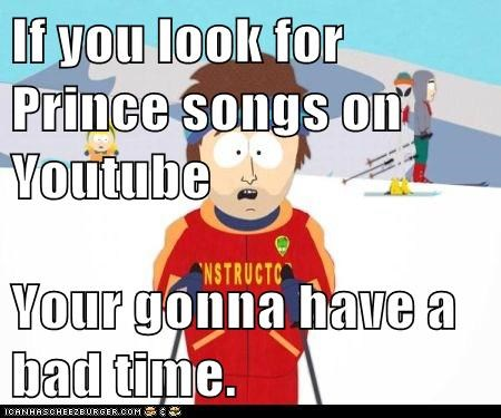 If you look for Prince songs on Youtube  Your gonna have a bad time.