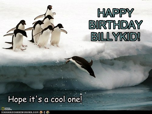 HAPPY BIRTHDAY BILLYKID! Hope it's a cool one!