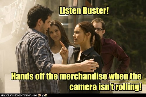 Listen Buster! Hands off the merchandise when the camera isn't rolling!