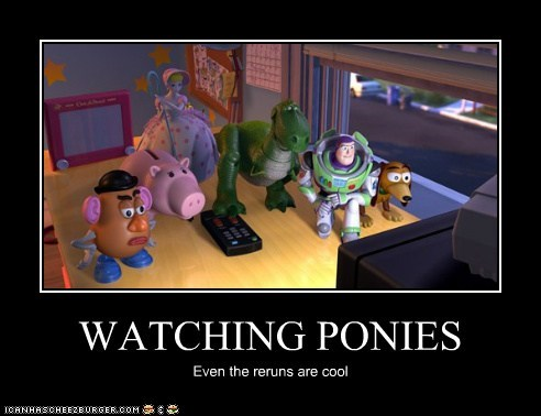 WATCHING PONIES Even the reruns are cool