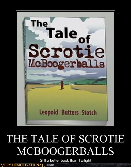 THE TALE OF SCROTIE MCBOOGERBALLS Still a better book than Twilight