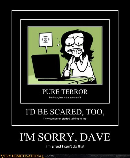 I'M SORRY, DAVE I'm afraid I can't do that