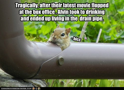 Tragically, after their latest movie flopped at the box office , Alvin took to drinking and ended up living in the drain pipe. - hicc
