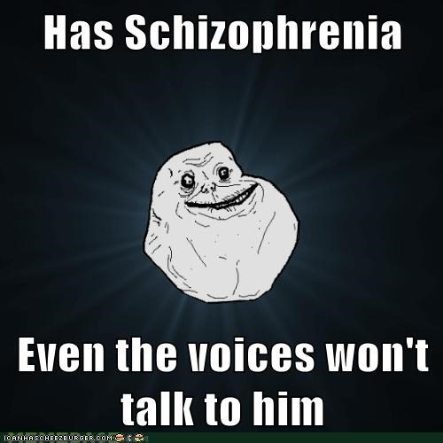 Has Schizophrenia Even the voices won't talk to him