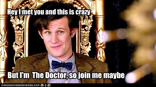Hey I met you and this is crazy But I'm The Doctor, so join me maybe