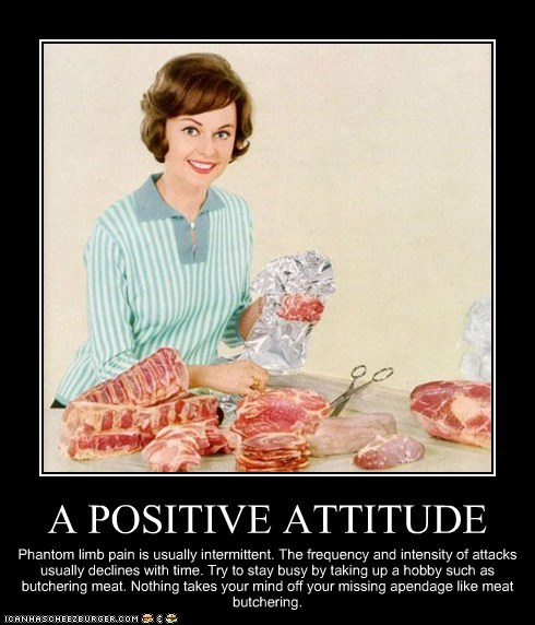 A POSITIVE ATTITUDE Phantom limb pain is usually intermittent. The frequency and intensity of attacks usually declines with time. Try to stay busy by taking up a hobby such as butchering meat. Nothing takes your mind off your missing apendage like meat butchering.