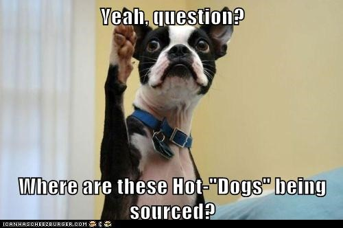 "Yeah, question? Where are these Hot-""Dogs"" being sourced?"