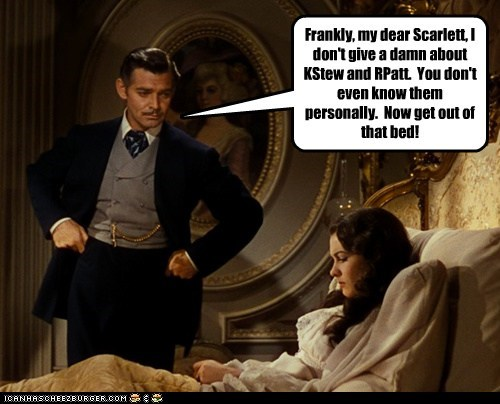 Frankly, my dear Scarlett, I don't give a damn about KStew and RPatt. You don't even know them personally. Now get out of that bed!